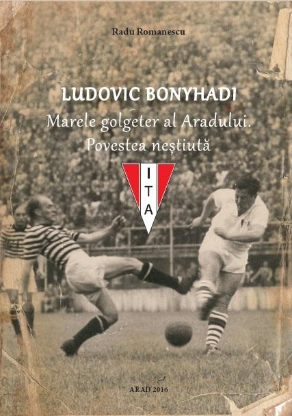 Carte Ludovic Bonyhadi - Marele golgeter al Aradului. Povestea neștiută - Radu Romanescu 0