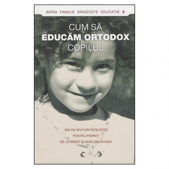 Cum să educăm ortodox copilul. 300 de sfaturi înţelepte pentru părinţi de la sfinţi şi mari duhovnici [0]