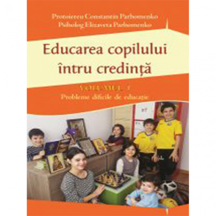 Educarea copilului întru credință Vol I. Probleme dificile de educație [0]