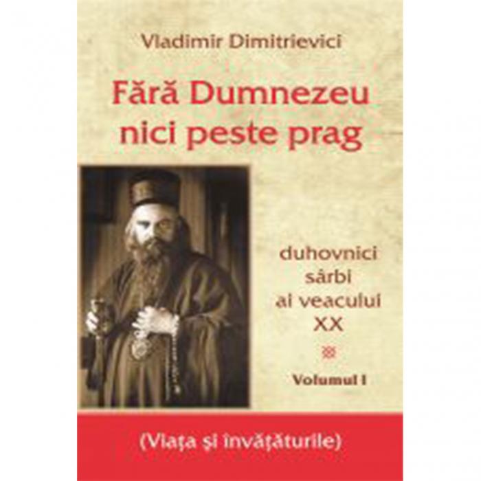 Fără Dumnezeu nici peste prag Vol I – duhovnici sârbi ai veacului XX [0]