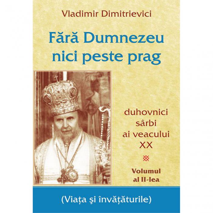 Fără Dumnezeu nici peste prag Vol II – duhovnici sârbi ai veacului XX [0]