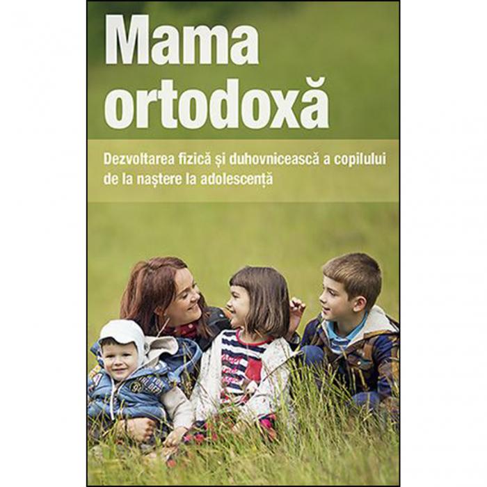 Mama ortodoxă. Dezvoltarea fizică și duhovnicească a copilului de la naștere la adolescență [0]