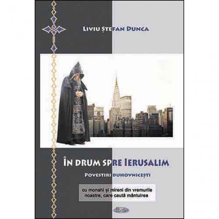 În drum spre Ierusalim. Povestiri duhovnicești cu monahi și mireni din vremurile noastre, care caută mântuirea [0]