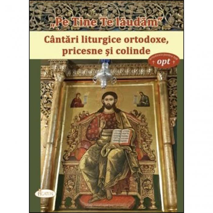 """""""Pe Tine Te lăudăm"""". Cântări liturgice ortodoxe, pricesne și colinde [0]"""