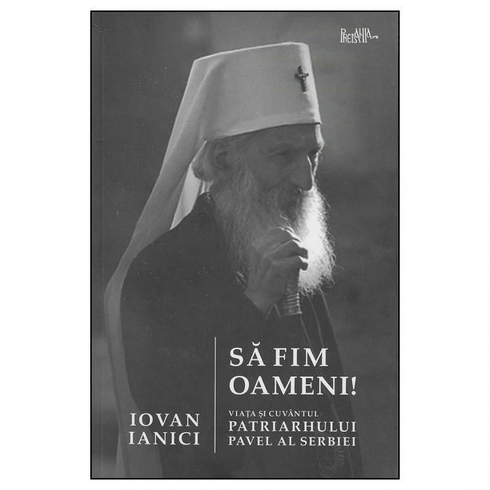 Să fim oameni. Viața și cuvântul Patriarhului Pavel al Serbiei [0]