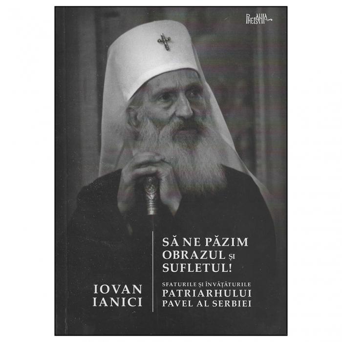 Să ne păzim obrazul și sufletul! Sfaturile și învățăturile Patriarhului Pavel al Serbiei [0]