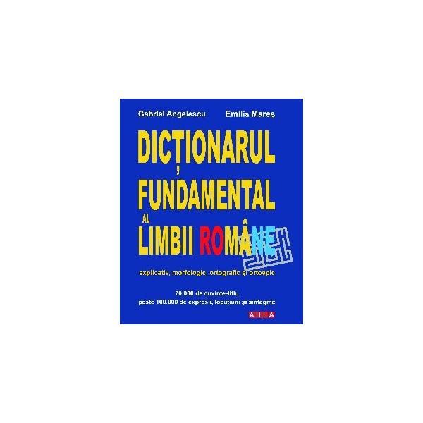 DICTIONARUL FUNDAMENTAL AL LIMBII ROMANE (explicativ, morfologic, ortografic si ortoepic) - brosat 0