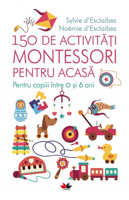 150 de activitati Montessori pentru acasa. Pentru copiii intre 0 si 6 ani [0]