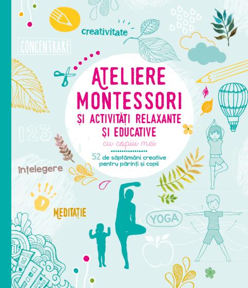 Ateliere Montessori si activitati relaxante si educative cu copiii mei. 52 de saptamani creative pentru parinti si copii 0