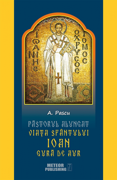 Pastorul alungat. Viata Sfantului Ioan Gura de Aur de A. Pascu 0