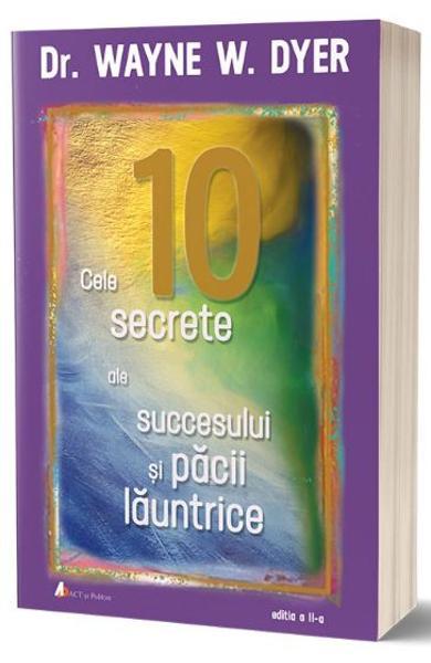 Cele 10 secrete ale succesului si pacii launtrice Ed.2 de Wayne W. Dyer 0