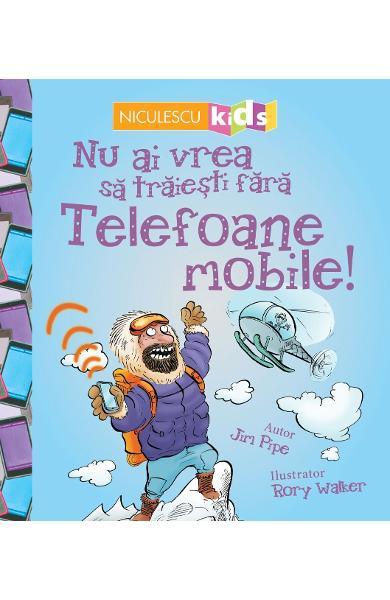Nu ai vrea sa traiesti fara: Telefoane mobile! de Jim Pipe si Rory Walker [0]