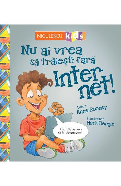 Nu ai vrea sa traiesti fara: Internet! de Anne Rooney si Mark Bergin 0