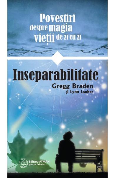 Inseparabilitate. Povestiri despre magia vietii de zi cu zi de Gregg Braden, Lynn Lauber 0