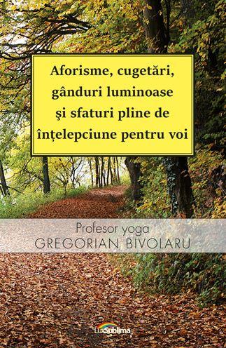 Aforisme, cugetari, ganduri luminoase si sfaturi pline de intelepciune pentru voi de Gregorian Bivolaru 0