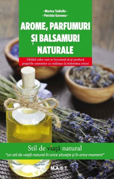 Arome, parfumuri si balsamuri naturale de Marina Tadiello 0