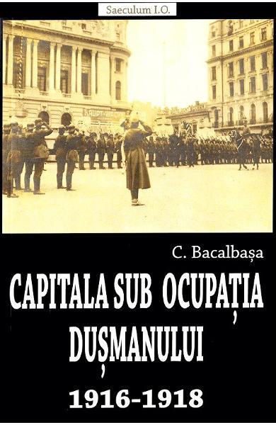 CAPITALA SUB OCUPATIA DUSMANULUI 1916-1918 de CONSTANTIN BACALBASA [0]