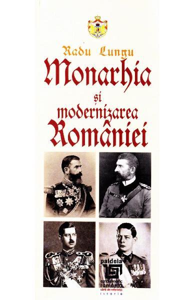 Monarhia si modernizarea Romaniei de Radu Lungu 0