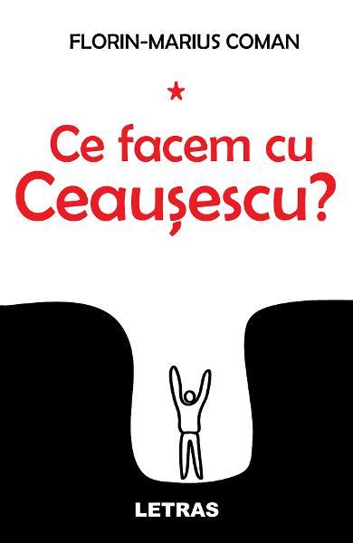 Ce facem cu Ceausescu? de Florin-Marius Coman 0