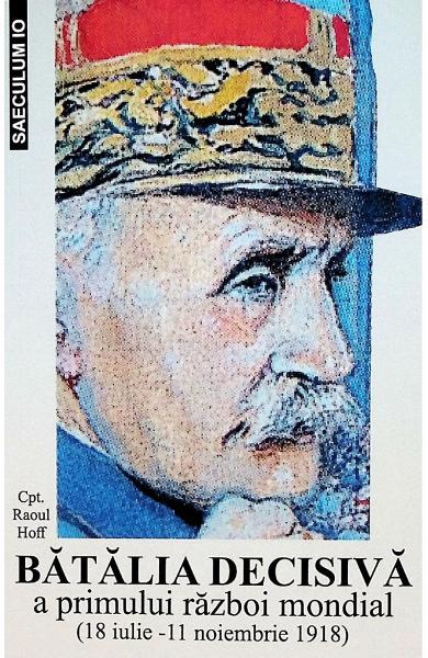 Batalia decisiva a primului razboi mondial 18 iulie - 11 noiembrie 1918 de Raoul Hoff [0]