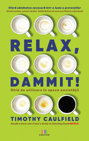 Relax, Dammit! Ghid de utilizare in epoca anxietatii de Timothy Caulfield [0]