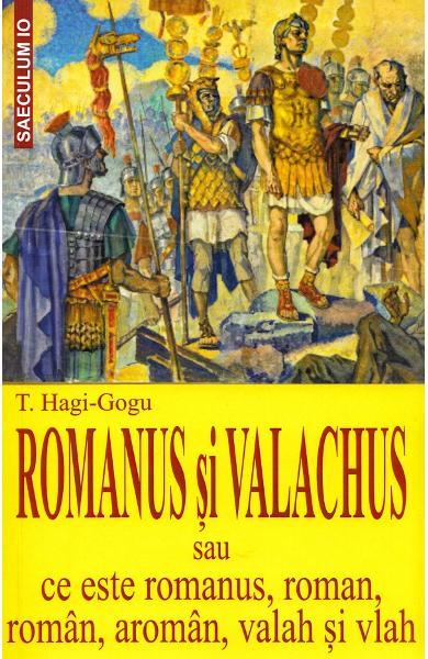 Romanus si valachus sau Ce este romanus, roman, roman, aroman, valah si vlah de  T. Hagi-Gogu [0]