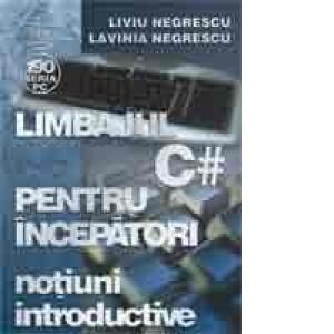 Limbajul C# pentru incepatori. Volumul I - Notiuni introductive de Liviu Negrescu, Lavinia Negrescu [0]