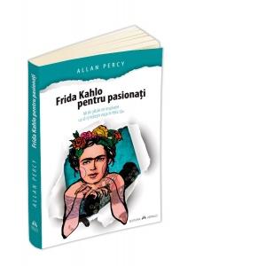 Frida Kahlo pentru pasionati. 60 de pilule de inspiratie ca sa-ti traiesti viata in felul tau de Allan Percy [0]