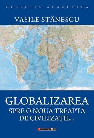 Globalizarea: spre o noua treapta de civilizatie de Vasile Stanescu [0]