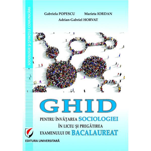 Ghid pentru invatarea sociologiei in liceu si pregatirea examenului de bacalaureat de Gabriela Popescu,Marieta Iordan, Adrian-Gabriel Horvat 0