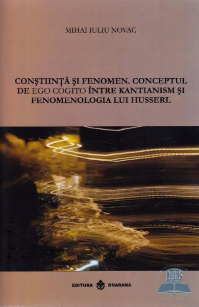 Constiinta si fenomen.Conceptul de ego cogito intre Kantianism si fenomenologia lui Husserl. de Mihai Iuliu Novac [0]