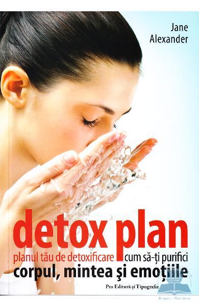 Detox plan. Planul tau de detoxifiere. Cum sa-ti purifici corpul, mintea si emotiile