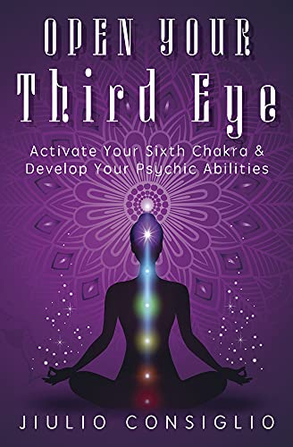 Open Your Third Eye: Activate Your Sixth Chakra & Develop Your Psychic Abilities by  Jiulio Consiglio [0]