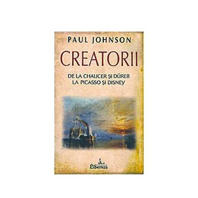 Creatorii: de la Chaucer si Durer la Picasso si Disney de Paul Johnson 0