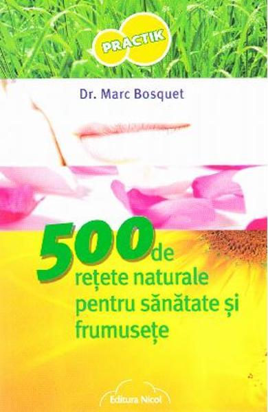 500 de retete naturale pentru sanatate si frumusete de Dr.Marc Bosquet [0]