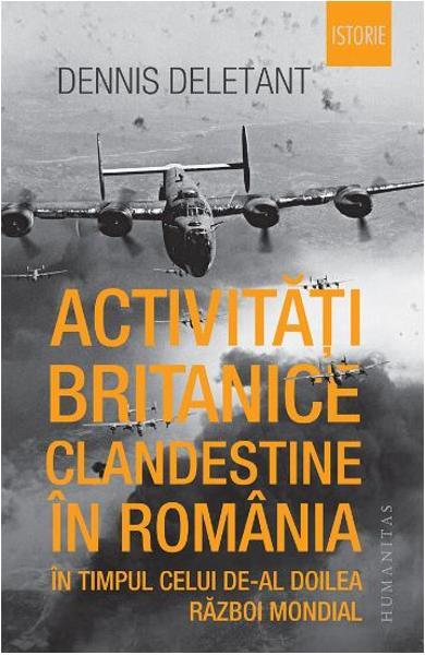 Activitati britanice clandestine in Romania in timpul celui de-al Doilea Razboi Mondial de Dennis Deletant