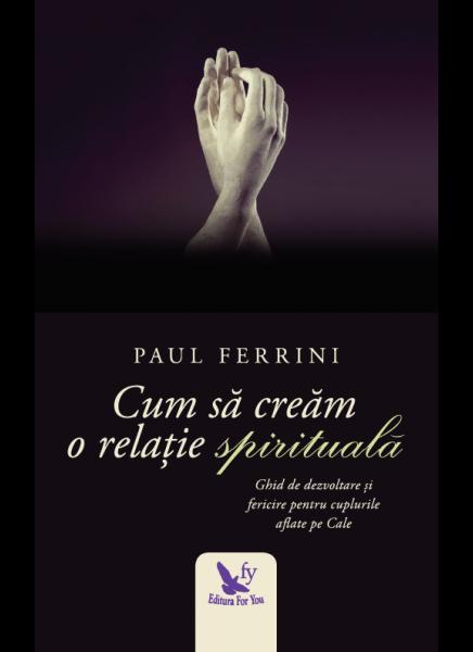 Cum sa cream o relatie spirituala de Ferrini Paul 0