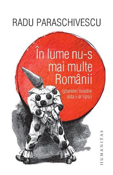 In lume nu-s mai multe Romanii (planetei noastre asta i-ar lipsi) de Radu Paraschivescu 0