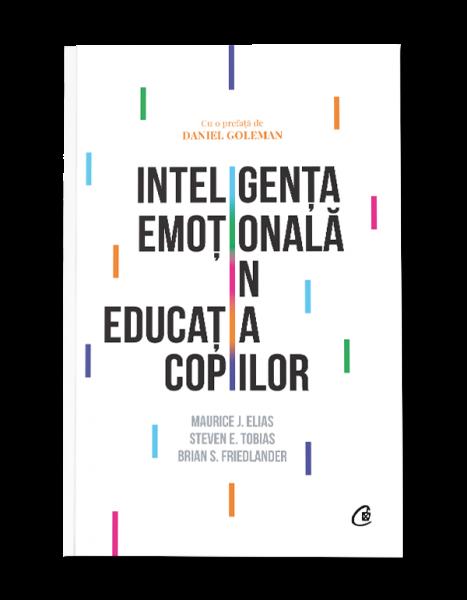 Inteligenta emotionala in educatia copiilor de  Maurice J. Elias, Steven E. Tobias, Brian S. Friedlander 0