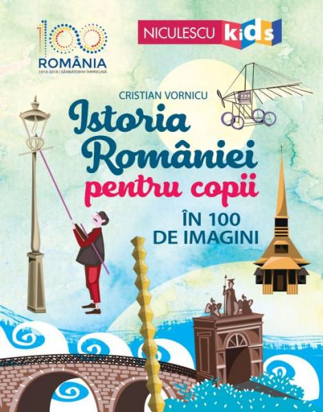 Istoria Romaniei pentru copii in 100 de imagini de Cristian Vornicu