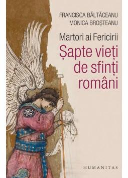Martori ai Fericirii. Sapte vieti de sfinti romani de Monica Brosteanu, Francisca Baltaceanu 0