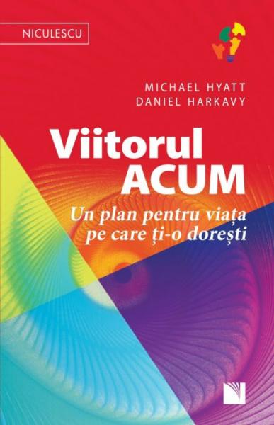 Viitorul ACUM. Un plan pentru viata pe care ti-o doresti de Michael Hyatt, Daniel Harkavy