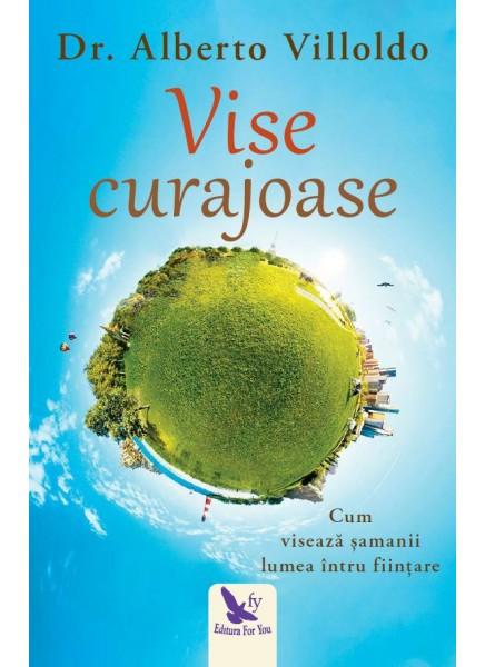 Vise curajoase. Cum viseaza samanii lumea intru fiintare (editie revizuita) de Dr. Alberto Villoldo