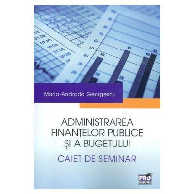 Administrarea finantelor publice si a bugetului. Caiet de seminar [0]