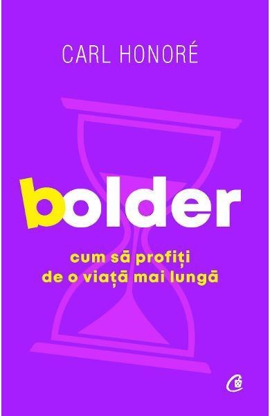Bolder. Cum sa profiti de o viata mai lunga - Carl Honore 0