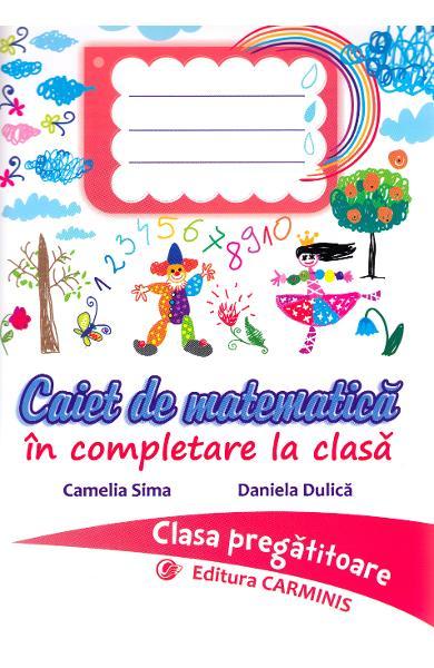CAIET DE MATEMATICA IN COMPLETARE LA CLASA. CLASA PREGATITOARE de  Camelia Sima, Daniela Dulica 0