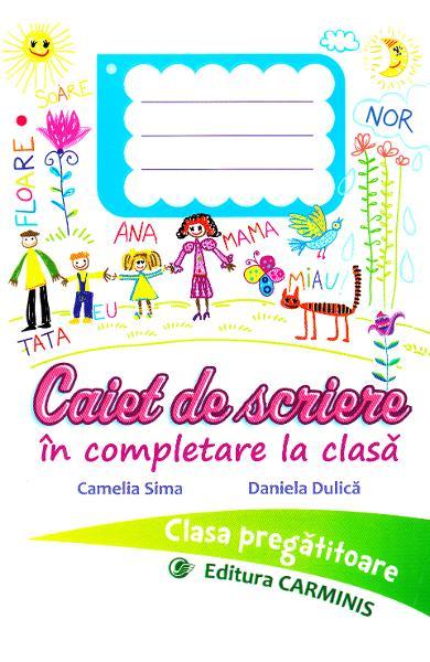 CAIET DE SCRIERE IN COMPLETARE LA CLASA. CLASA PREGATITOARE. de Camelia Sima, Daniela Dulica 0