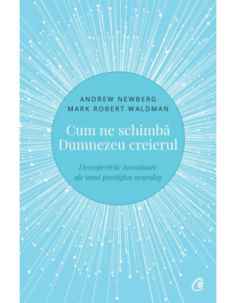 Cum ne schimba Dumnezeu creierul - Descoperirile inovatoare ale unui prestigios neurolog. Editia a II-a de Andrew Newberg, Mark Robert Waldman 0