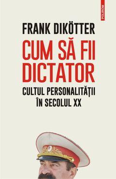 Cum sa fii dictator cultul personalitatii in secolul XX 0