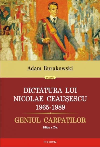 Dictatura lui Nicolae Ceausescu (1965-1989). Geniul Carpatilor (editia a II-a revazuta si adaugita) de Adam Burakowski 0